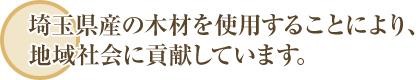 埼玉県産の木材を使用することにより、地域社会に貢献しています。